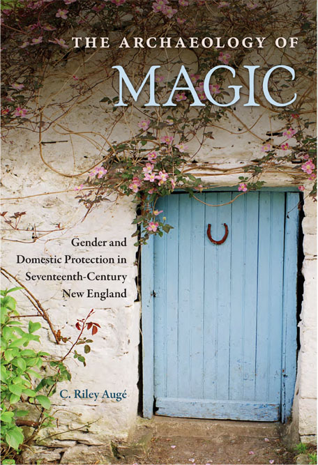 THE ARCHAEOLOGY OF MAGIC: GENDER AND DOMESTIC PROTECTION IN SEVENTEENTH-CENTURY NEW ENGLAND